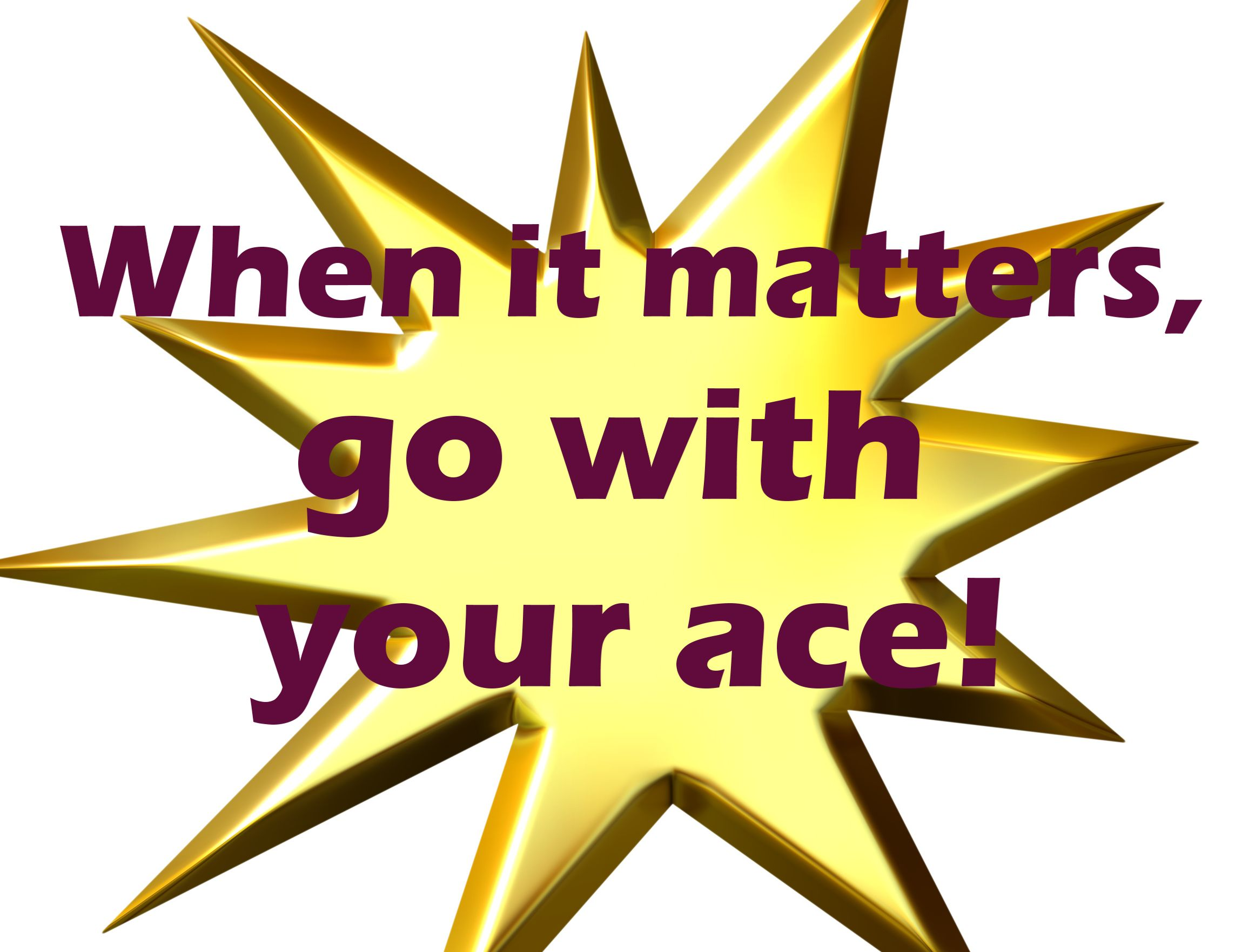 MARKETING TIP: When it matters, go with your ace!